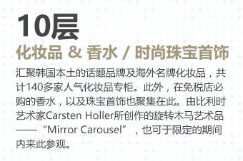 """10层 化妆品 & 香水 / 时尚珠宝首饰汇聚韩国本土的话题品牌及海外名牌化妆品,共计140多家人气化妆品专柜。此外,在免税店必购的香水,以及珠宝首饰也聚集在此。由比利时艺术家Carsten Holler所创作的旋转木马艺术品——""""Mirror Carousel"""",也可于限定的期间内来此参观。"""